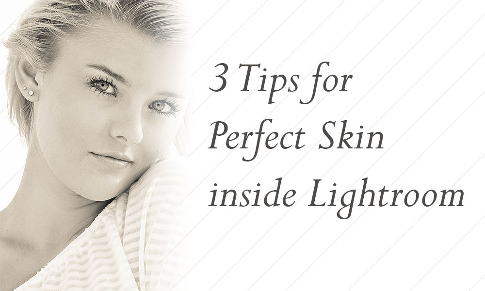 3 Tips for Perfect Skin inside Lightroom